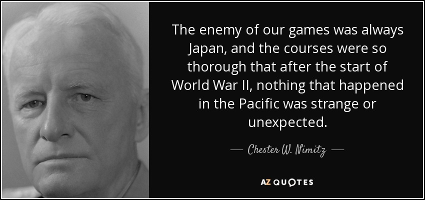 The enemy of our games was always Japan, and the courses were so thorough that after the start of World War II, nothing that happened in the Pacific was strange or unexpected. - Chester W. Nimitz