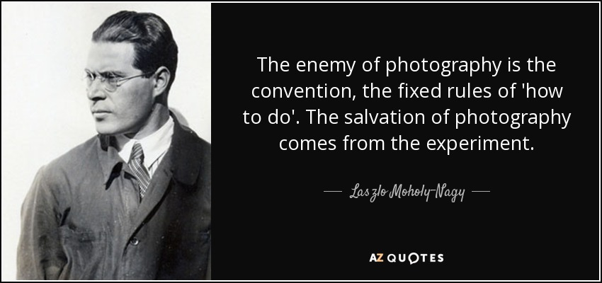 The enemy of photography is the convention, the fixed rules of 'how to do'. The salvation of photography comes from the experiment. - Laszlo Moholy-Nagy
