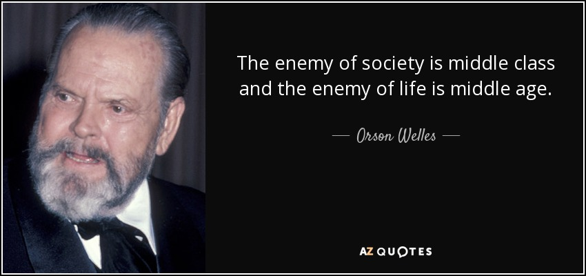 The enemy of society is middle class and the enemy of life is middle age. - Orson Welles