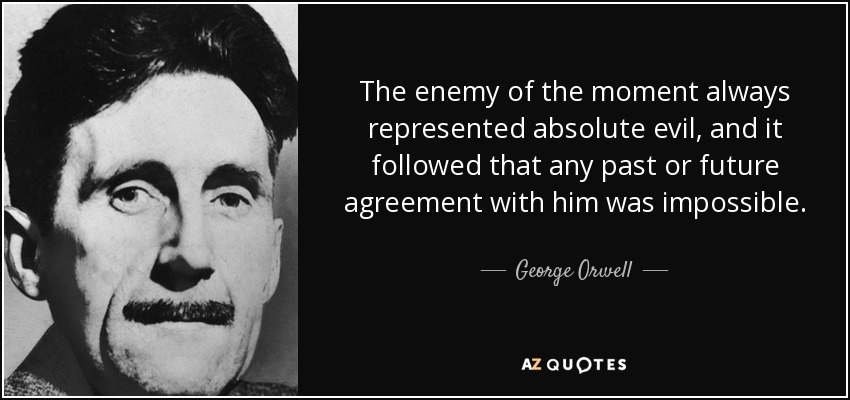 The enemy of the moment always represented absolute evil, and it followed that any past or future agreement with him was impossible. - George Orwell