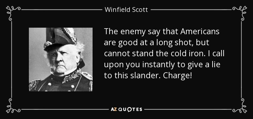 The enemy say that Americans are good at a long shot, but cannot stand the cold iron. I call upon you instantly to give a lie to this slander. Charge! - Winfield Scott