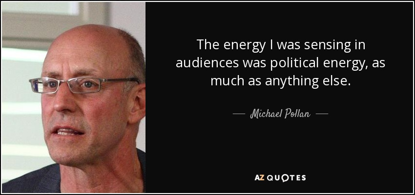 The energy I was sensing in audiences was political energy, as much as anything else. - Michael Pollan