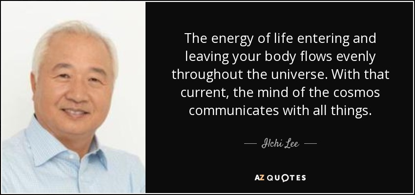 The energy of life entering and leaving your body flows evenly throughout the universe. With that current, the mind of the cosmos communicates with all things. - Ilchi Lee
