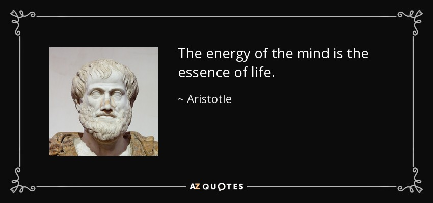 The energy of the mind is the essence of life. - Aristotle