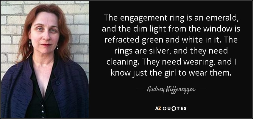 The engagement ring is an emerald, and the dim light from the window is refracted green and white in it. The rings are silver, and they need cleaning. They need wearing, and I know just the girl to wear them. - Audrey Niffenegger