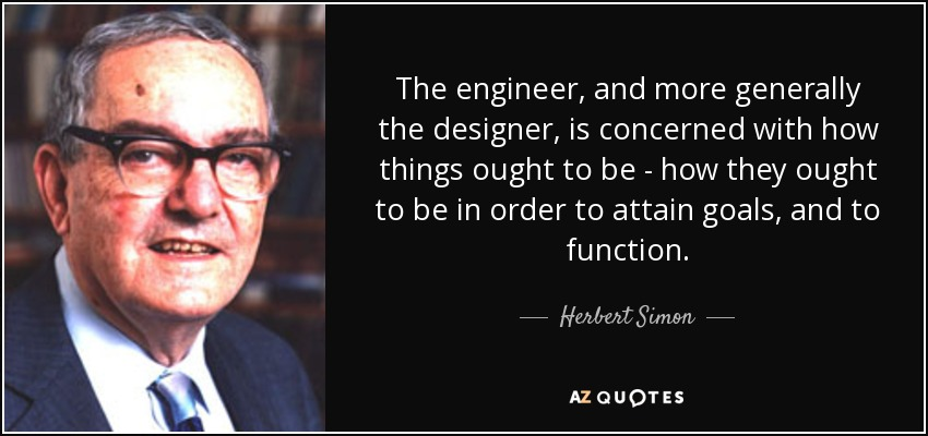 The engineer, and more generally the designer, is concerned with how things ought to be - how they ought to be in order to attain goals, and to function. - Herbert Simon
