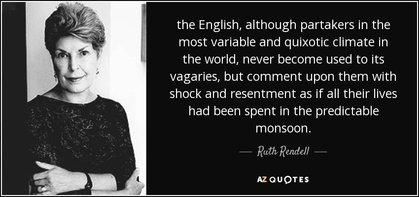 the English, although partakers in the most variable and quixotic climate in the world, never become used to its vagaries, but comment upon them with shock and resentment as if all their lives had been spent in the predictable monsoon. - Ruth Rendell