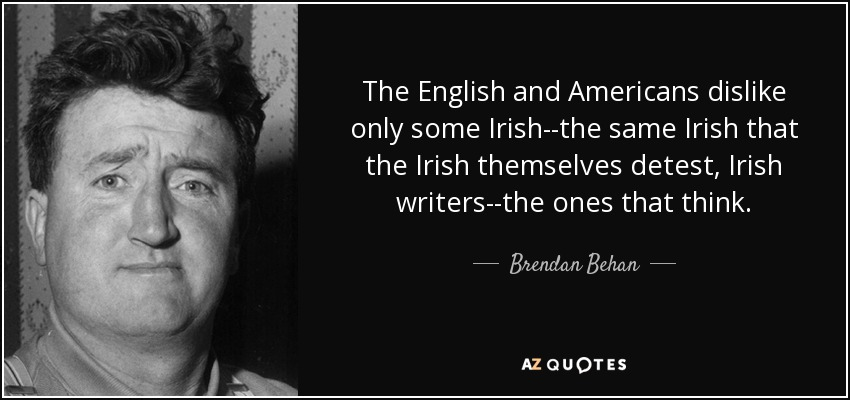 The English and Americans dislike only some Irish--the same Irish that the Irish themselves detest, Irish writers--the ones that think. - Brendan Behan