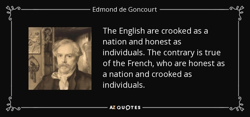 The English are crooked as a nation and honest as individuals. The contrary is true of the French, who are honest as a nation and crooked as individuals. - Edmond de Goncourt