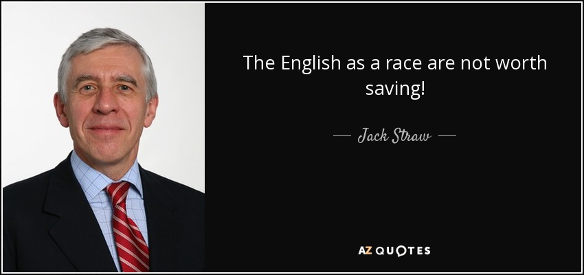 The English as a race are not worth saving! - Jack Straw