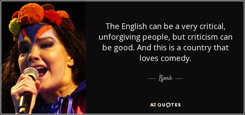 The English can be a very critical, unforgiving people, but criticism can be good. And this is a country that loves comedy. - Bjork