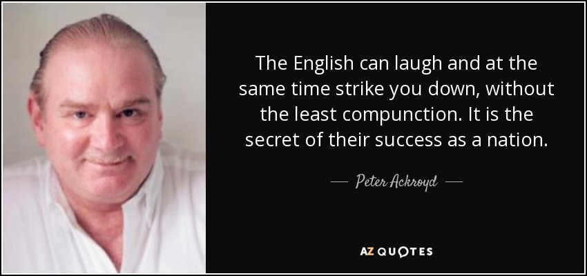 The English can laugh and at the same time strike you down, without the least compunction. It is the secret of their success as a nation. - Peter Ackroyd