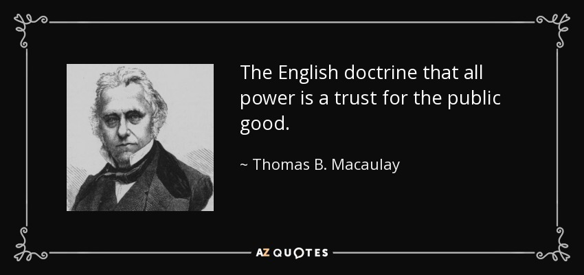 The English doctrine that all power is a trust for the public good. - Thomas B. Macaulay