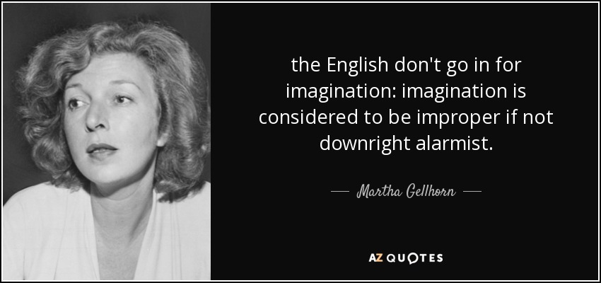 the English don't go in for imagination: imagination is considered to be improper if not downright alarmist. - Martha Gellhorn