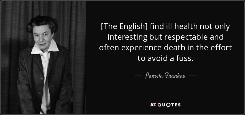 [The English] find ill-health not only interesting but respectable and often experience death in the effort to avoid a fuss. - Pamela Frankau