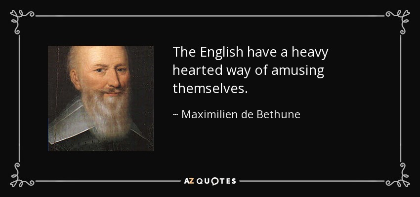 The English have a heavy hearted way of amusing themselves. - Maximilien de Bethune, Duke of Sully