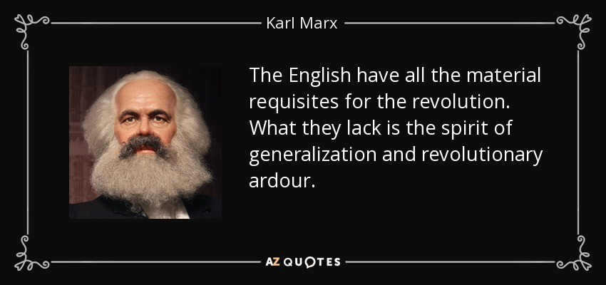 The English have all the material requisites for the revolution. What they lack is the spirit of generalization and revolutionary ardour. - Karl Marx