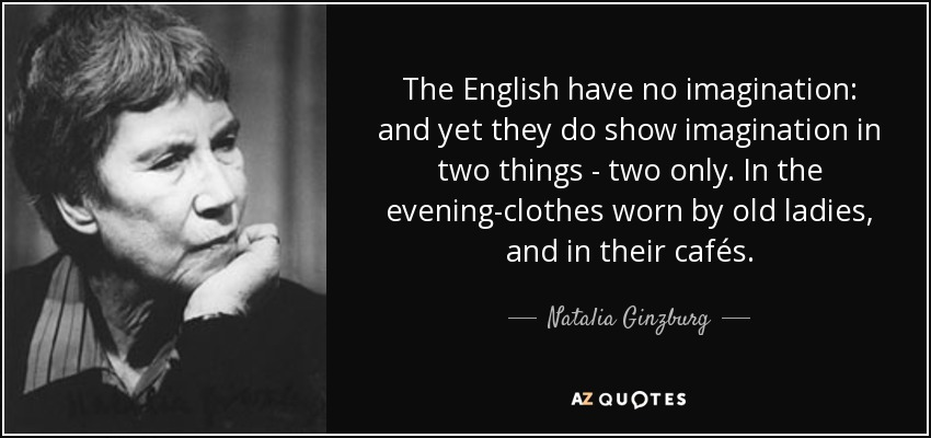 The English have no imagination: and yet they do show imagination in two things - two only. In the evening-clothes worn by old ladies, and in their cafés. - Natalia Ginzburg