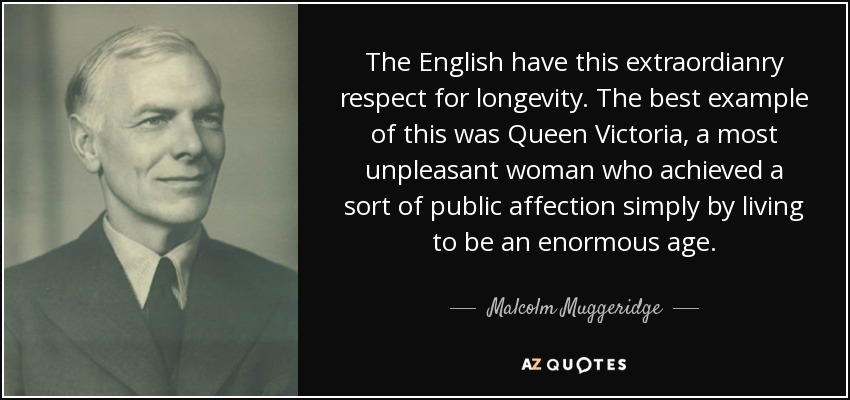The English have this extraordianry respect for longevity. The best example of this was Queen Victoria, a most unpleasant woman who achieved a sort of public affection simply by living to be an enormous age. - Malcolm Muggeridge