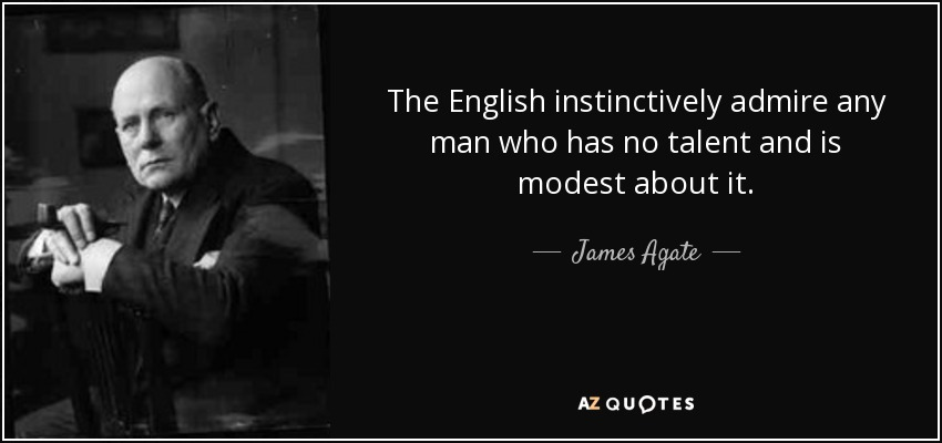 The English instinctively admire any man who has no talent and is modest about it. - James Agate