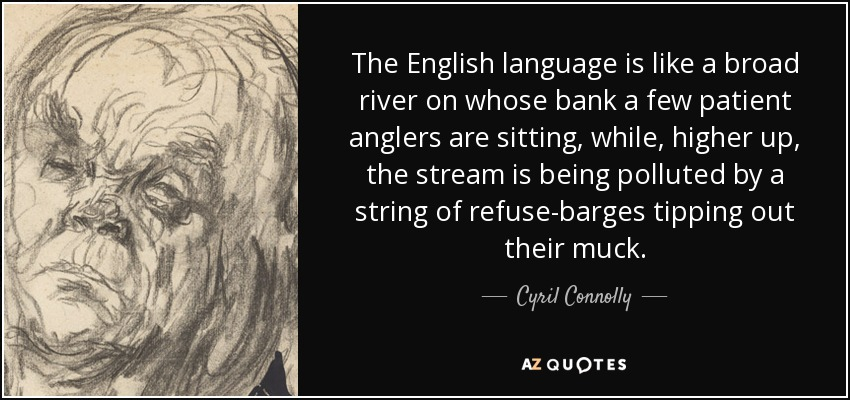 The English language is like a broad river on whose bank a few patient anglers are sitting, while, higher up, the stream is being polluted by a string of refuse-barges tipping out their muck. - Cyril Connolly