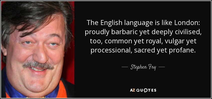 The English language is like London: proudly barbaric yet deeply civilised, too, common yet royal, vulgar yet processional, sacred yet profane. - Stephen Fry