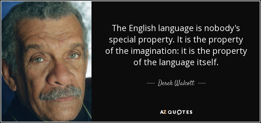 The English language is nobody's special property. It is the property of the imagination: it is the property of the language itself. - Derek Walcott
