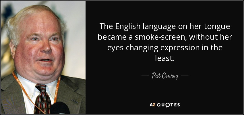 The English language on her tongue became a smoke-screen, without her eyes changing expression in the least. - Pat Conroy