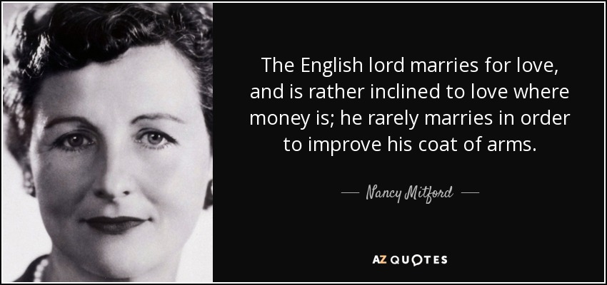 The English lord marries for love, and is rather inclined to love where money is; he rarely marries in order to improve his coat of arms. - Nancy Mitford
