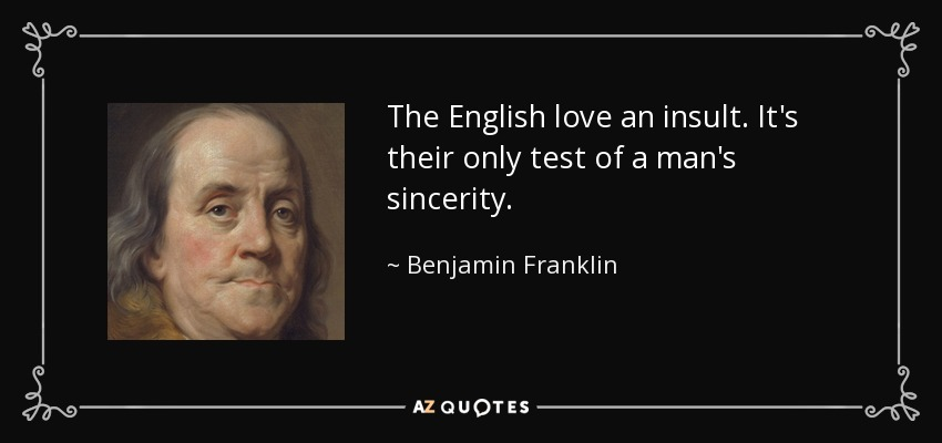 The English love an insult. It's their only test of a man's sincerity. - Benjamin Franklin