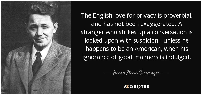 The English love for privacy is proverbial, and has not been exaggerated. A stranger who strikes up a conversation is looked upon with suspicion - unless he happens to be an American, when his ignorance of good manners is indulged. - Henry Steele Commager