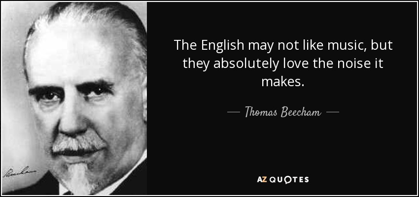 The English may not like music, but they absolutely love the noise it makes. - Thomas Beecham