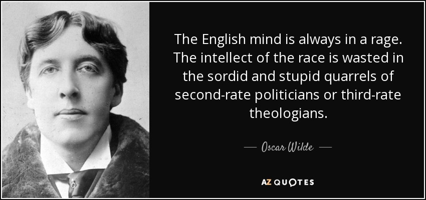 The English mind is always in a rage. The intellect of the race is wasted in the sordid and stupid quarrels of second-rate politicians or third-rate theologians. - Oscar Wilde