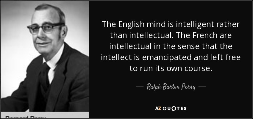 The English mind is intelligent rather than intellectual. The French are intellectual in the sense that the intellect is emancipated and left free to run its own course. - Ralph Barton Perry