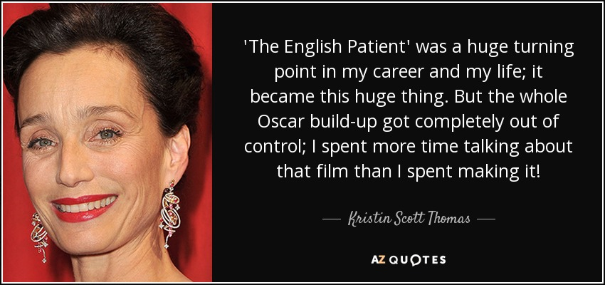 'The English Patient' was a huge turning point in my career and my life; it became this huge thing. But the whole Oscar build-up got completely out of control; I spent more time talking about that film than I spent making it! - Kristin Scott Thomas