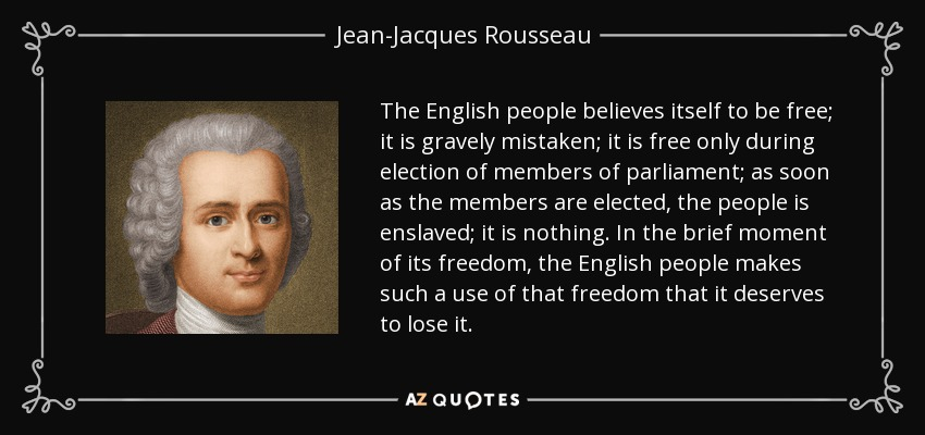 The English people believes itself to be free; it is gravely mistaken; it is free only during election of members of parliament; as soon as the members are elected, the people is enslaved; it is nothing. In the brief moment of its freedom, the English people makes such a use of that freedom that it deserves to lose it. - Jean-Jacques Rousseau