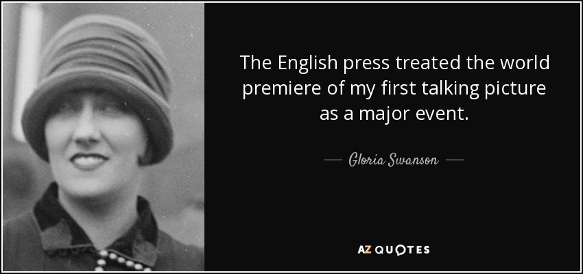 The English press treated the world premiere of my first talking picture as a major event. - Gloria Swanson