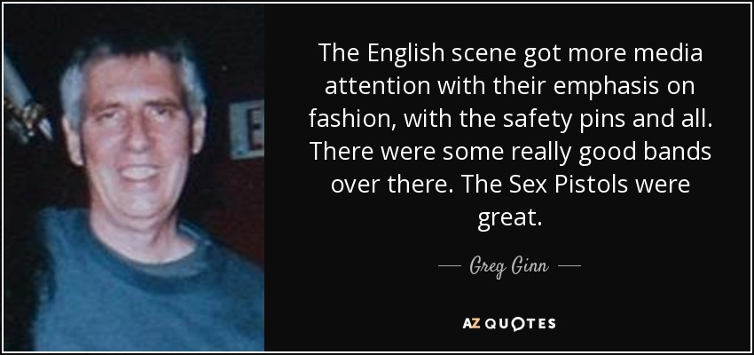 The English scene got more media attention with their emphasis on fashion, with the safety pins and all. There were some really good bands over there. The Sex Pistols were great. - Greg Ginn
