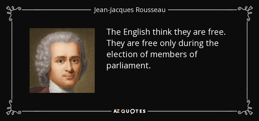 The English think they are free. They are free only during the election of members of parliament. - Jean-Jacques Rousseau