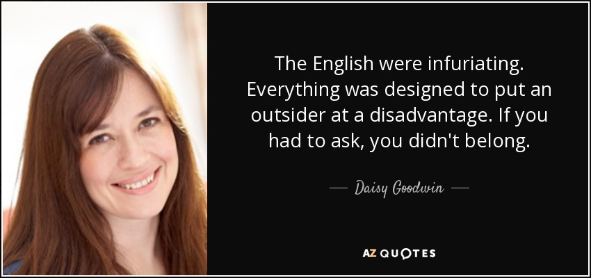 The English were infuriating. Everything was designed to put an outsider at a disadvantage. If you had to ask, you didn't belong. - Daisy Goodwin