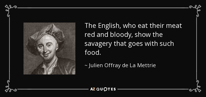The English, who eat their meat red and bloody, show the savagery that goes with such food. - Julien Offray de La Mettrie