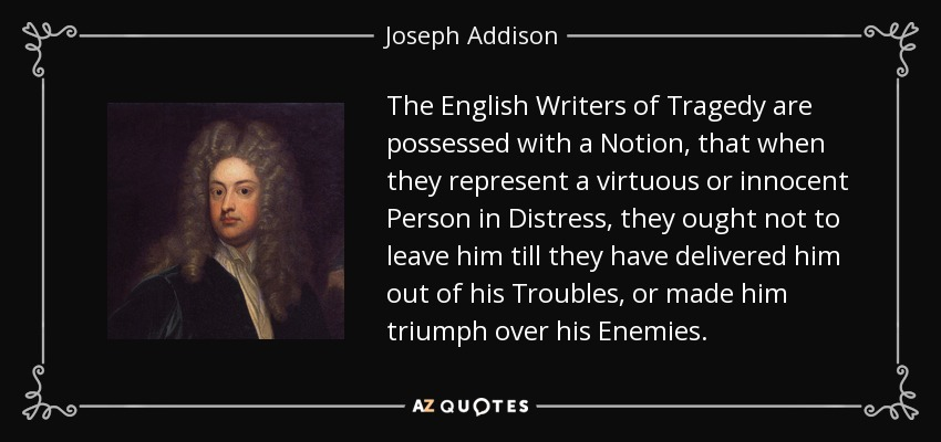 The English Writers of Tragedy are possessed with a Notion, that when they represent a virtuous or innocent Person in Distress, they ought not to leave him till they have delivered him out of his Troubles, or made him triumph over his Enemies. - Joseph Addison