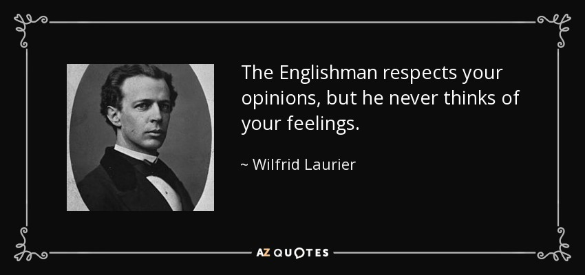 The Englishman respects your opinions, but he never thinks of your feelings. - Wilfrid Laurier