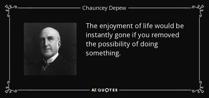 The enjoyment of life would be instantly gone if you removed the possibility of doing something. - Chauncey Depew