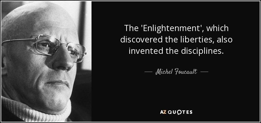 The 'Enlightenment', which discovered the liberties, also invented the disciplines. - Michel Foucault