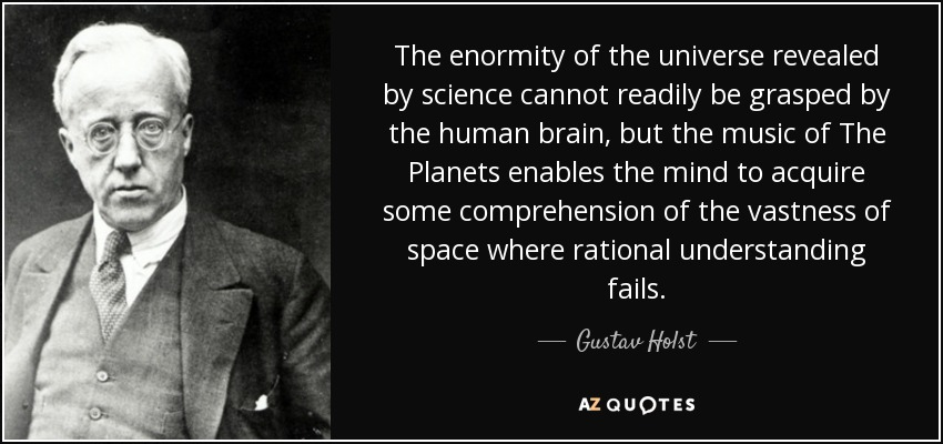 The enormity of the universe revealed by science cannot readily be grasped by the human brain, but the music of The Planets enables the mind to acquire some comprehension of the vastness of space where rational understanding fails. - Gustav Holst