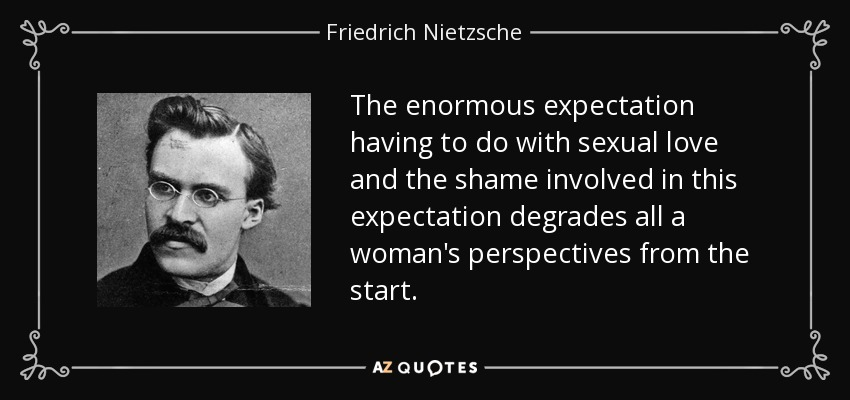 The enormous expectation having to do with sexual love and the shame involved in this expectation degrades all a woman's perspectives from the start. - Friedrich Nietzsche