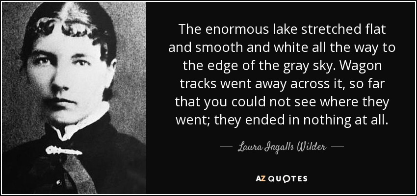 The enormous lake stretched flat and smooth and white all the way to the edge of the gray sky. Wagon tracks went away across it, so far that you could not see where they went; they ended in nothing at all. - Laura Ingalls Wilder