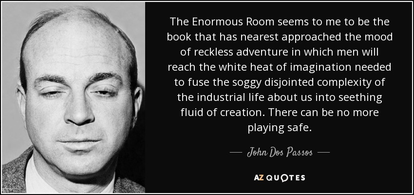 The Enormous Room seems to me to be the book that has nearest approached the mood of reckless adventure in which men will reach the white heat of imagination needed to fuse the soggy disjointed complexity of the industrial life about us into seething fluid of creation. There can be no more playing safe. - John Dos Passos