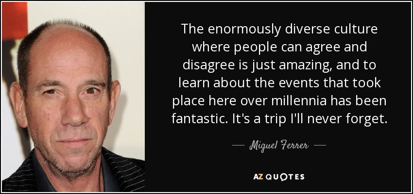 The enormously diverse culture where people can agree and disagree is just amazing, and to learn about the events that took place here over millennia has been fantastic. It's a trip I'll never forget. - Miguel Ferrer
